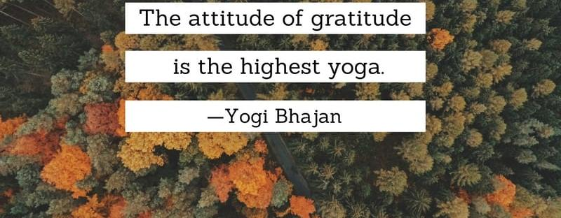 The attitude of gratitude is the highest yoga. Yogi Bhajan