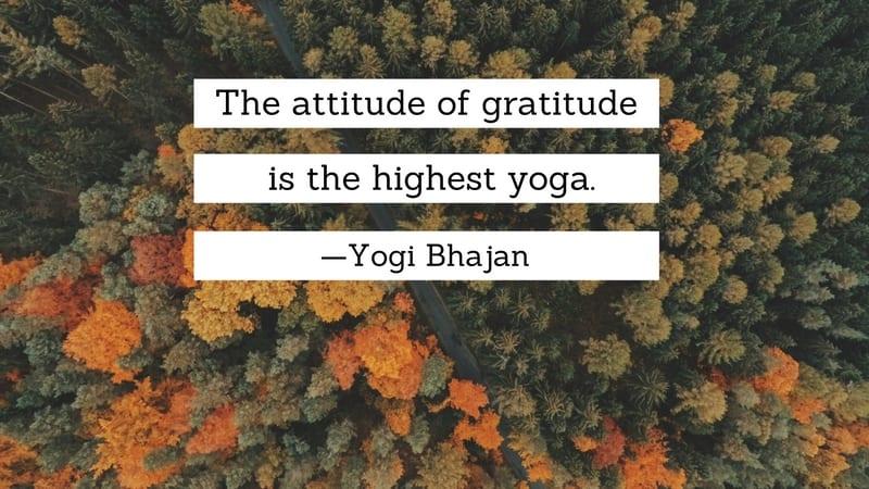 The attitude of gratitude is the highest yoga. Yogi Bhajan